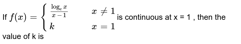 If `f(x) = {((logx)/(x-1), if x ne 1),(k, if x =1):}` is continuous at x =1, then the value of k is