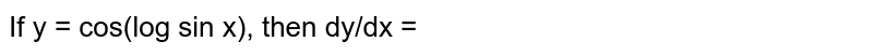 If y = cos(log sin x), then dy/dx =