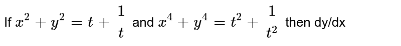 If `x^(2)+y^(2) = t +1/t` and `x^(4)+y^(4) = t^(2) + 1/t^(2)` then dy/dx