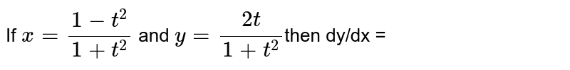 If ` x = (1-t^(2))/(1+t^(2))` and `y = (2t)/(1+t^(2))`then dy/dx =