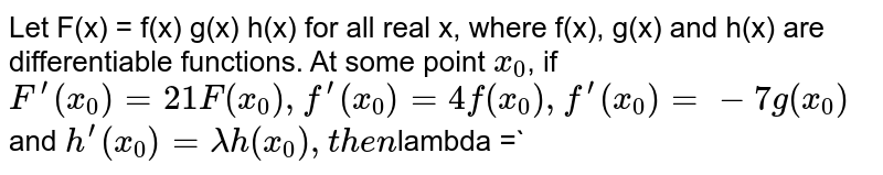 Let F(x) = f(x) g(x) h(x) for all real x, where f(x), g(x) and h(x) are differentiable functions. At some point `x_(0)`, if `F^(')(x_(0)) = 21 F(x_(0)), f^(')(x_(0)) = 4 f(x_(0)), f^(')(x_(0)) = -7 g(x_(0))` and ` h^(')(x_(0)) = lambda h(x_(0)), then `lambda =`