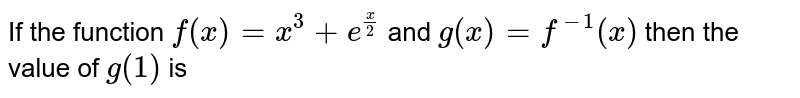 If the function `f(x) x^(3)+e^(x/2)` and `g(x) = f^(-1)(x)` then the value of `g^(')(1)` is