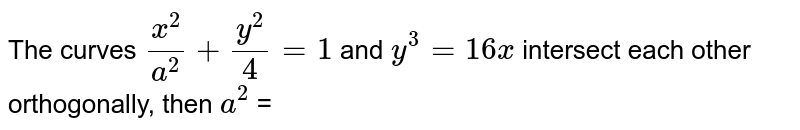 The curves `x^(2)/a^(2) + y^(2)/4 = 1` and `y^(3) = 16x` intersect each other orthogonally, then `a^(2) =