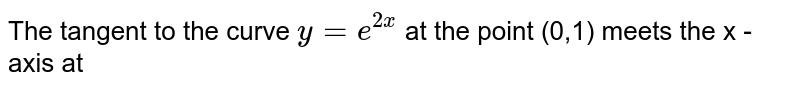 The tangent to the curve `y=e^(2 x)` at the point (0,1) meets the x -axis at