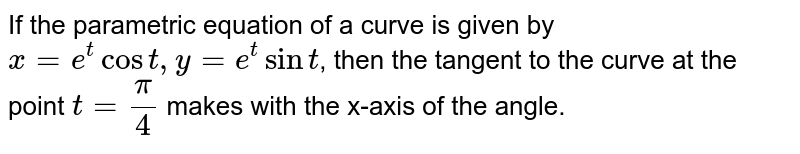 If the parametric equation of a curve is given by `x = e^(t) cos t, y = e^(t) sin t`, then the tangent to the curve at the point `t = pi/4` makes with the x-axis of the angle.
