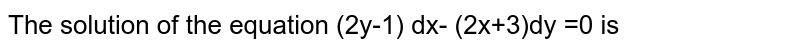 The solution of the equation (2y-1)dx - (2x+3) dy = 0 is