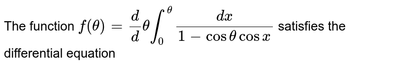 The function `f (theta) = d/d theta int_0^(theta) dx/(1-cos theta cosx)` satisfies the differential equation