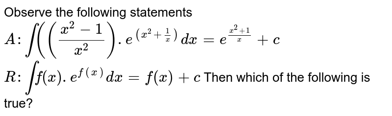 Observe the following statements `A : int (((x^(2)-1)/(x^(2))).e^((x^(2)+1/x)) dx = e^((x^(2)+1)/x) + c`   `R: int f^(')(x).e^(f(x)) dx = f(x) + c` Then which of the following is true?