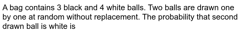A bag contains 3 black and 4 white balls. Two balls are drawn one by one at random without replacement. The probability that second drawn ball is white is