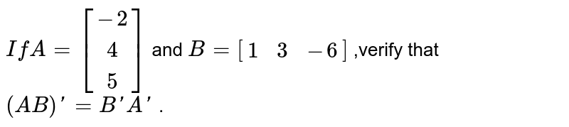 `If A=[[-2],[4],[5]]` and `B=[[1,3,-6]]` ,verify that `(AB)'=B'A'` .