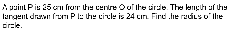 A point P is 25 cm from the centre O of the circle. The length of the tangent drawn from P to the circle is 24 cm. Find the radius of the circle.