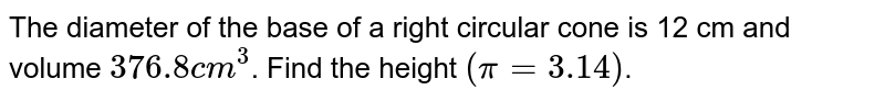 The diameter of the base of a right circular cone is 12 cm and volume `376.8cm^3`. Find the height `(pi=3.14)`.