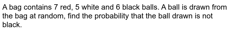 A bag contains 7 red, 5 white and 6 black balls. A ball is drawn from the bag at random, find the probability that the ball drawn is not black.