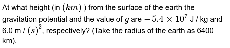 At what height (in `(km)` ) from the surface of the earth the gravitation potential and the value of `g` are `-5.4 xx 10^(7)` J / kg  and 6.0 m / `(s)^(2)`, respectively? (Take the radius of the earth as 6400 km).