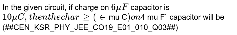 In the given circuit, if charge on `6 mu F` capacitor is `10 mu C , then the charge (in `mu C` ) on `4 mu F` capacitor will be <br> '(##CEN_KSR_PHY_JEE_CO19_E01_010_Q03##)'