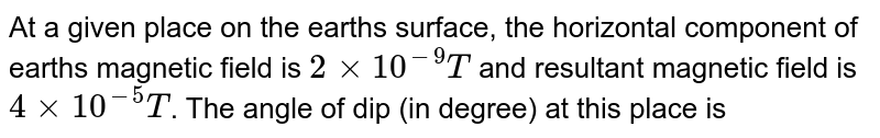 At a given place on the earth's surface, the horizontal component of earth's magnetic field is `2 xx 10^(-9)T` and resultant magnetic field is `4 xx 10^(-5) T`. The angle of dip (in degree) at this place is