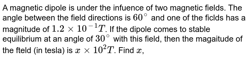A magnetic dipole is under the infuence of two magnetic fields. The angle between the field directions is `60^(circ)` and one of the ficlds has a magnitude of `1.2 xx 10^(-1)T`. If the dipole comes to stable equilibrium at an angle of `30^(circ)` with this field, then the magaitude of the fteld (in tesla) is `x xx 10^(2) T`. Find `x`,