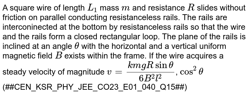 A square wire of length `L_(1)` mass `m` and resistance `R` slides without friction on parallel conducting resistanceless rails. The rails are interconinected at the bottom by resistanceless rails so that the wire and the rails form a closed rectangular loop. The plane of the rails is inclined at an angle `theta` with the horizontal and a vertical uniform magnetic field `B` exists within the frame. If the wire acquires a steady velocity of magnitude `v=(k m g R sin theta)/(6 B^(2) l^(2))`, `cos ^(2) theta` <br> '(##CEN_KSR_PHY_JEE_CO23_E01_040_Q15##)'