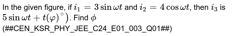 In the given figure, if `i_(1)=3 sin omega t` and `i_(2)=4 cos omega t`, then `i_(3)` is `5 sin omega t+t(varphi)^(circ))`. Find `phi` <br> '(##CEN_KSR_PHY_JEE_C24_E01_003_Q01##)'