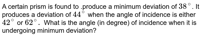 A certain prism is found to .produce a minimum deviation of `38^(circ)`. It produces a deviation of `44^(circ)` when the angle of incidence is either `42^(circ)` or `62^(circ) .` What is the angle (in degree) of incidence' when it is undergoing minimum deviation?