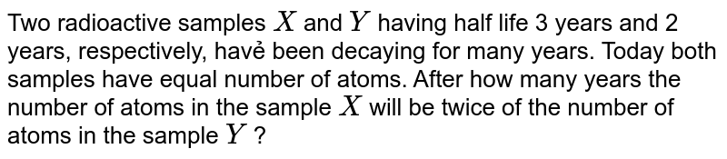 Two' radioactive samples `X` and `Y` having half life 3 years and 2 years, respectively, havẻ been decaying for many years. Today both samples have equal number of atoms. After how many years the number of atoms in the sample `X` will be twice of the number of atoms in the sample `Y` ?