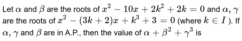Let `alpha` and `beta` are the roots of `x^(2)-10 x+2 k^(2)+2 k=0` and `alpha, gamma` are the roots of `x^(2)-(3 k+2) x+k^(3)+3=0` (where `k in I` ). If `alpha, gamma` and `beta` are in A.P., then the value of `alpha+beta^(2)+gamma^(3)` is