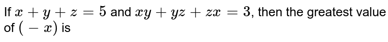 If `x+y+z=5` and `x y+y z+z x=3`, then the greatest value of `(-x)` is