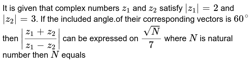 It is given that complex numbers `z_(1)` and `z_(2)` satisfy ` z_(1)  =2` and ` z_(2) =3`. If the included angle.of their corresponding vectors is `60^(circ)` then ` (z_(1)+z_(2))/(z_(1)-z_(2)) ` can be expressed on `(sqrt(N))/(7)` where `N` is natural number then `N` equals