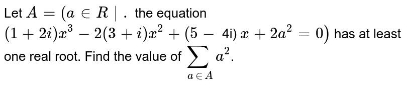 Let `A=(a in R  .` the equation `(1+2 i) x^(3)-2(3+i) x^(2)+(5-` 4i) `x+2 a^(2)=0)` has at least one real root. Find the value of `sum_(a in A) a^(2)`.