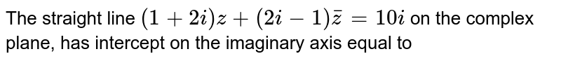 The straight line `(1+2 i) z+(2 i-1) bar(z)=10 i` on the complex plane, has intercept on the imaginary axis equal to
