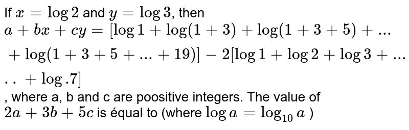 If  `x=log 2`   and  `y=log 3`,   then  `a+b x+c y=[log 1+log (1+3)+log (1+3+5)+...+log (1+3+5+...+19)] -2[log 1+log 2+log 3+.....+log .7]`,   where  a, b   and  c are poositive integers. The value of  `2 a+3 b+5 c`   is équal  to (where  `log a=log _10 a`   )