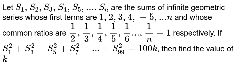 Let `S_1, S_2, S_3, S_4, S_5, ....S_n` are the sums of infinite geometric series whose first terms are `1,2,3,4,-5, ... n` and whose common ratios are `1/2, 1/3, 1/4, 1/5, 1/6 ..., 1/n+1` respectively. If `S_1^2+S_3^2+S_5^2+S_7^2+...+S_99^2=100 k`, then find the value of `k`