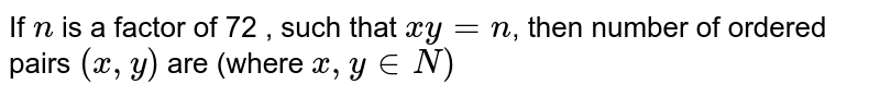 If `n` is a factor of 72 , such that `x y=n`, then number of ordered pairs `(x, y)` are (where `x, y in N)`