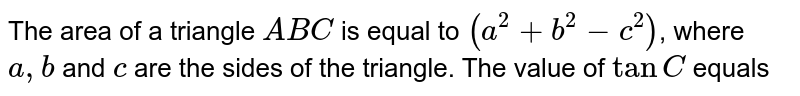 The area of a triangle `A B C` is equal to `(a^2+b^2-c^2)`, where `a, b` and `c` are the sides of the triangle. The value of `tan C` equals
