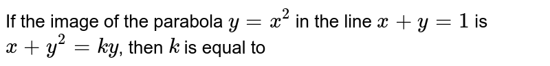 If the image of the parabola `y=x^2` in the line `x+y=1` is `x+y^2=k y`, then `k` is equal to