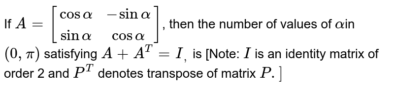 If `A=[[cos alpha,  -sin alpha],[  sin alpha,  cos alpha]]`, then the number of values of `alpha`in `(0, pi)` satisfying `A+A^T=I_,` is [Note: `I` is an identity matrix of order 2 and `P^T` denotes transpose of matrix `P .]`