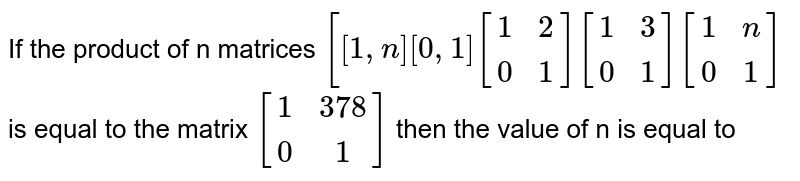 If the product of  n   matrices `[[1,n][0,  1] [[1,  2],[ 0 , 1]] [[1 , 3],[ 0,  1]][[1,  n],[ 0 , 1]]` is equal to the matrix `[[1,  378], [0 , 1]]` then the value of n   is equal to