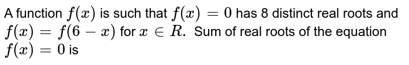 A function `f(x)` is such that `f(x)=0` has 8 distinct real roots and `f(x)=f(6-x)` for `x in R .` Sum of real roots of the equation `f(x)=0` is