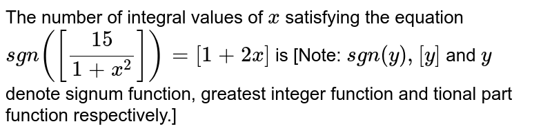 The number of integral values of `x` satisfying the equation `sgn([15/(1+x^2)])=[1+2 x]` is [Note: `sgn(y),[y]` and `y` denote signum function, greatest integer function and tional part function respectively.]