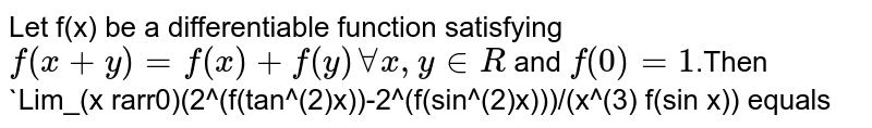 Let f(x) be a differentiable function  satisfying `f(x+y) = f(x)+f(y) AA x, y in R` and `f^(')(0) =1`.Then `Lim_(x rarr0)(2^(f(tan^(2)x))-2^(f(sin^(2)x)))/(x^(3) f(sin x)) equals