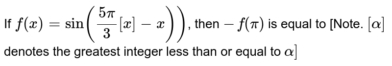 If `f(x) = sin ((5pi)/3 [x]-x))`, then `-f^(')(pi)` is equal to [Note. `[alpha]` denotes the greatest integer less than or equal to `alpha]`