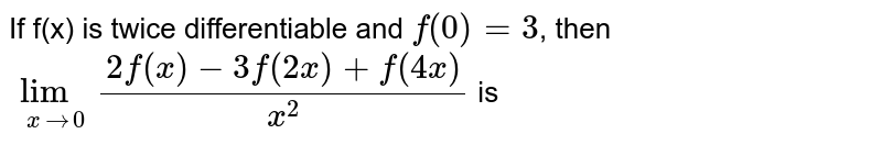 If f(x) is twice differentiable and `f^('')(0) = 3`, then `lim_(x rarr 0) (2f(x)-3f(2x)+f(4x))/x^(2)` is