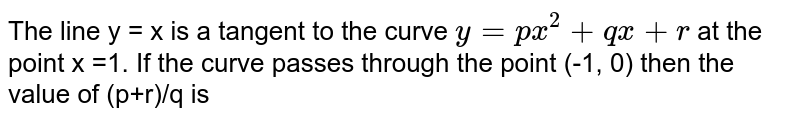 The line y = x is a tangent to the curve `y=px^(2)+qx+r` at the point x =1. If the curve passes through the point (-1, 0) then the value of (p+r)/q is