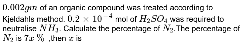 """`0.002 gm` of an organic compound was treated according to Kjeldahl's method. `0.2xx10^-4` mol of `H_2SO_4` was required to neutralise `NH_3`. Calculate the percentage of `N_2`.The percentage of `N_(2)` is `""""7x%""""` ,then `""""x""""` is"""