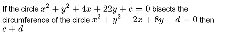 If the circle `x^(2)+y^(2)+4x+22y+c=0` bisects the circumference of the circle `x^(2)+y^(2)-2x+8y-d=0` then `c+d`
