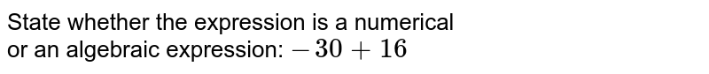 State whether the expression is a numerical <br>or an algebraic expression: `-30+16`