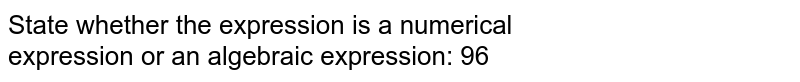 State whether the expression is a numerical <br>expression or an algebraic expression: 96