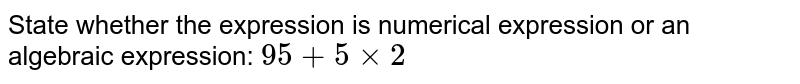 State whether the expression is numerical expression or an algebraic expression: `95+5xx2`
