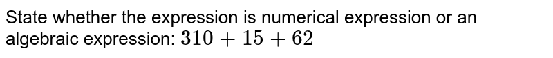 State whether the expression is numerical expression or an algebraic expression: `310+15+62`