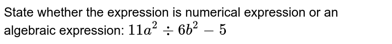 State whether the expression is numerical expression or an algebraic expression: `11a^2-:6b^2-5`